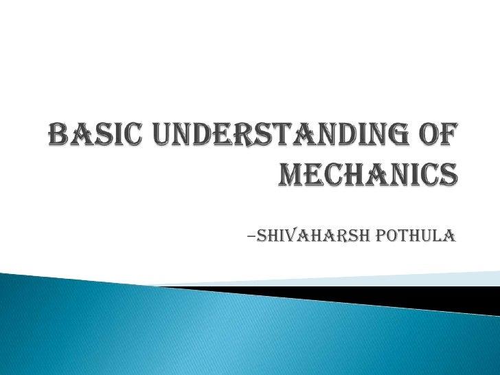 BASIC UNDERSTANDING OF MECHANICS<br />-SHIVAHARSH POTHULA<br />