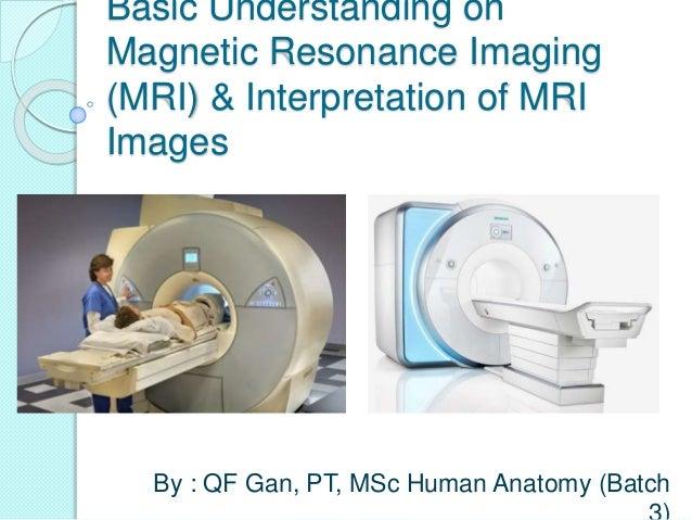 Basic Understanding on Magnetic Resonance Imaging (MRI) & Interpretation of MRI Images By : QF Gan, PT, MSc Human Anatomy ...