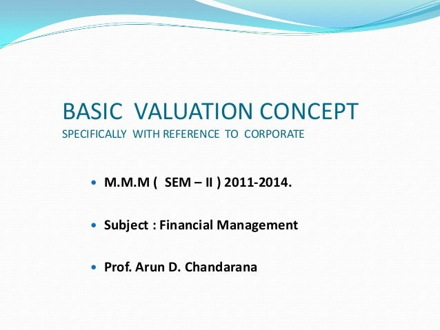 BASIC VALUATION CONCEPTSPECIFICALLY WITH REFERENCE TO CORPORATE M.M.M ( SEM – II ) 2011-2014. Subject : Financial Manage...