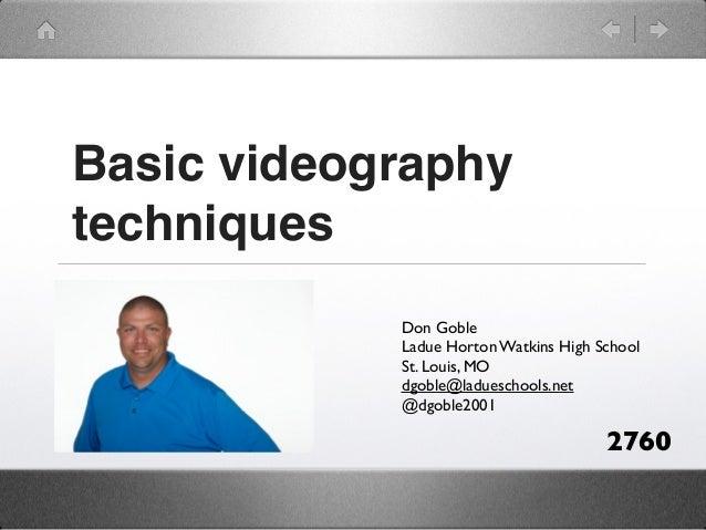 Basic videographytechniques            Don Goble            Ladue Horton Watkins High School            St. Louis, MO     ...