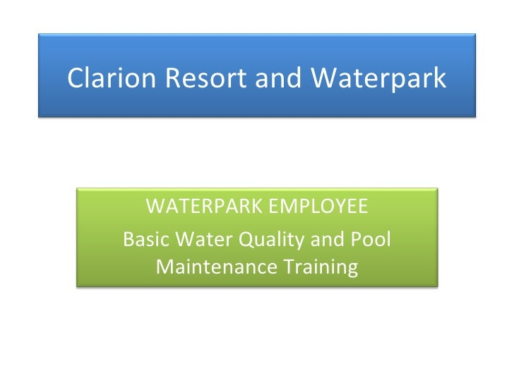 Clarion Resort and Waterpark WATERPARK EMPLOYEE Basic Water Quality and Pool Maintenance Training