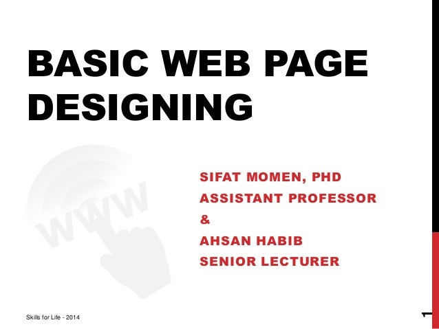 BASIC WEB PAGE  DESIGNING  SIFAT MOMEN, PHD  ASSISTANT PROFESSOR  &  AHSAN HABIB  SENIOR LECTURER  Skills for Life - 2014 ...