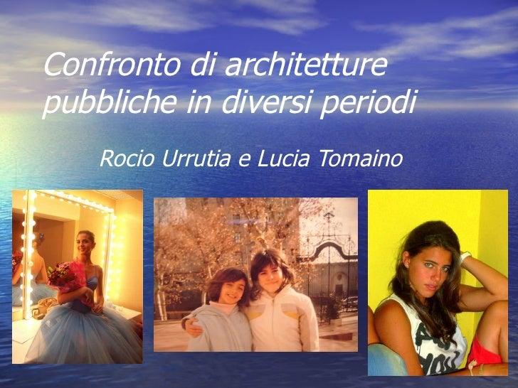Confronto di architetture pubbliche in diversi periodi Rocio Urrutia e Lucia Tomaino