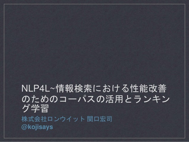 NLP4L~情報検索における性能改善 のためのコーパスの活用とランキン グ学習 株式会社ロンウイット 関口宏司 @kojisays