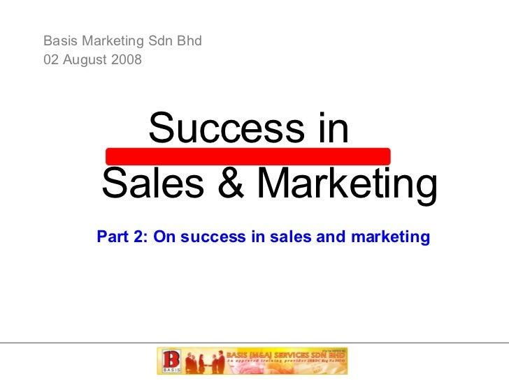Basis Marketing Sdn Bhd 02 August 2008 Success in Sales & Marketing Part 2: On success in sales and marketing