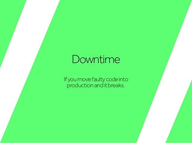 Downtime Ifyoumovefaultycodeinto productionanditbreaks.
