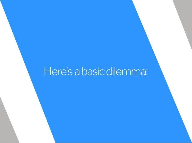 Here'sabasicdilemma: