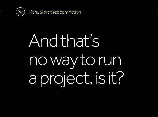 Manualprocessdamnation Andthat's nowaytorun aproject,isit?