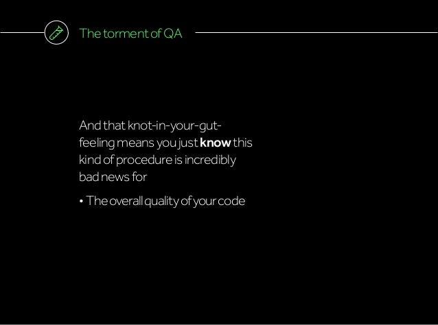 ThetormentofQA Andthatknot-in-your-gut- feelingmeansyoujustknowthis kindofprocedureisincredibly badnewsfor •Theoverallqua...