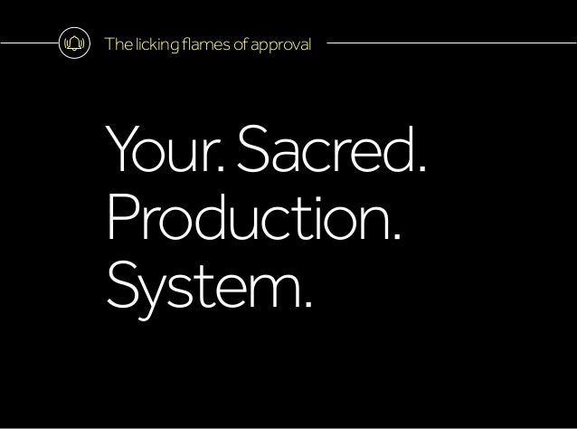 Thelickingflamesofapproval Your.Sacred. Production. System.