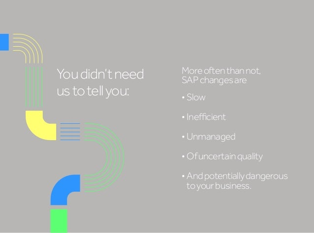 Youdidn'tneed ustotellyou: Moreoftenthannot, SAPchangesare •Slow •Inefficient •Unmanaged •Ofuncertainquality •Andpote...