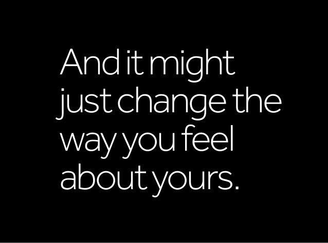 Anditmight justchangethe wayyoufeel aboutyours.