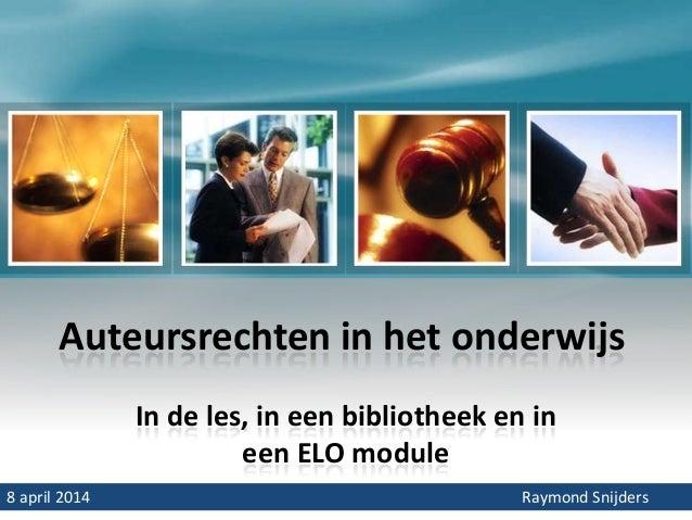 Auteursrechten in het onderwijs In de les, in een bibliotheek en in een ELO module 8 april 2014 Raymond Snijders