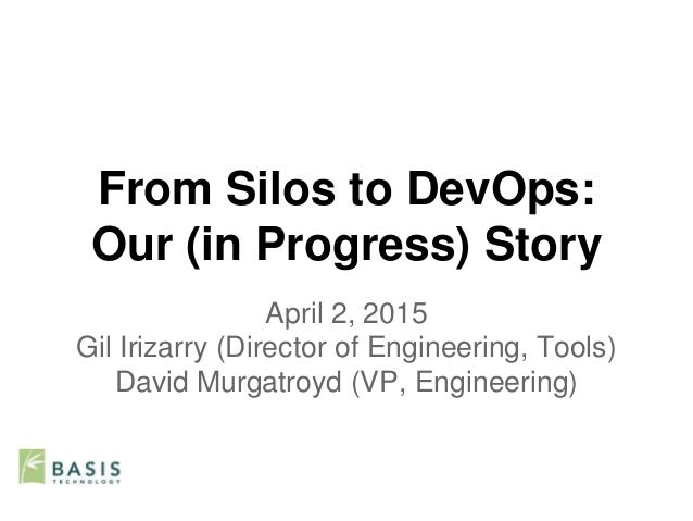 From Silos to DevOps: Our (in Progress) Story April 2, 2015 Gil Irizarry (Director of Engineering, Tools) David Murgatroyd...