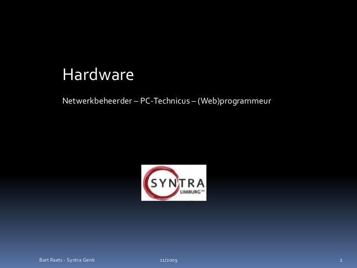 Hardware         Netwerkbeheerder – PC-Technicus – (Web)programmeurBart Raets - Syntra Genk        11/2009                ...