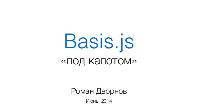 Basis.js Роман Дворнов Июнь, 2014 «под капотом»