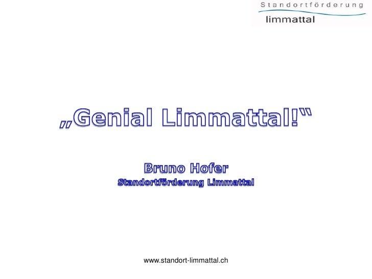 """""""Genial Limmattal!""""<br />Bruno Hofer<br />Standortförderung Limmattal<br />www.standort-limmattal.ch<br />"""