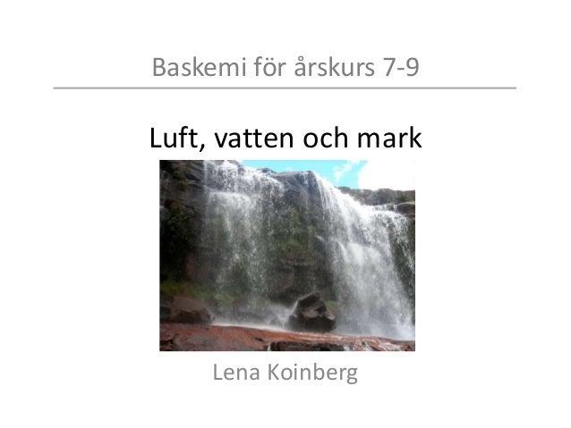 Baskemi för årskurs 7-9 Luft, vatten och mark Lena Koinberg