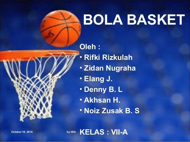 October 18, 2014 by VIIA  BOLA BASKET  Oleh :  • Rifki Rizkulah  • Zidan Nugraha  • Elang J.  • Denny B. L  • Akhsan H.  •...