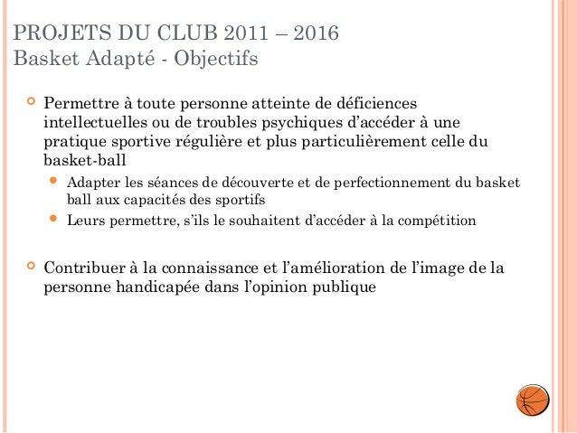 PROJETS DU CLUB 2011 – 2016 Basket Adapté - Objectifs   Permettre à toute personne atteinte de déficiences intellectuelle...
