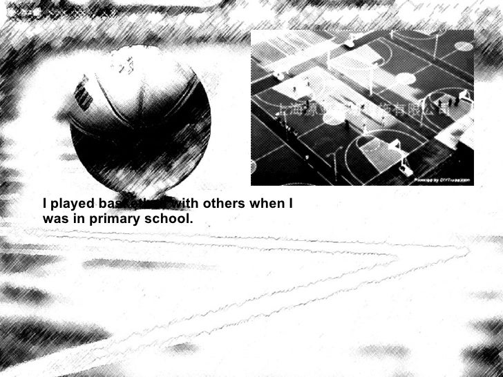 I played basketball with others when I was in primary school.