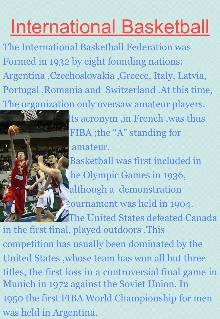 International Basketball The International Basketball Federation was  Formed in 1932 by eight founding nations: Argentina ...
