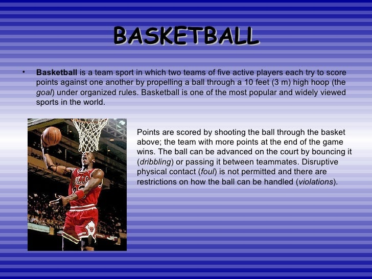 BASKETBALL <ul><li>Basketball  is a team sport in which two teams of five active players each try to score points against ...