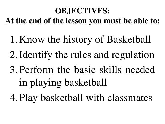 OBJECTIVES: At the end of the lesson you must be able to: 1.Know the history of Basketball 2.Identify the rules and regula...