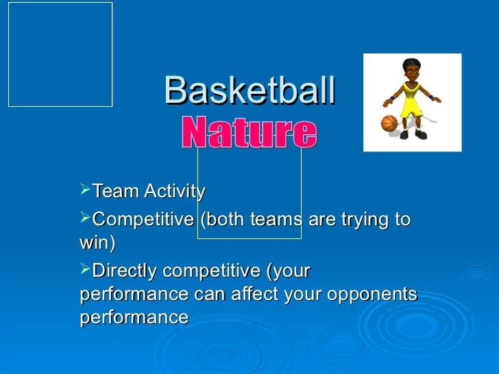 Basketball <ul><li>Team Activity </li></ul><ul><li>Competitive (both teams are trying to win) </li></ul><ul><li>Directly c...