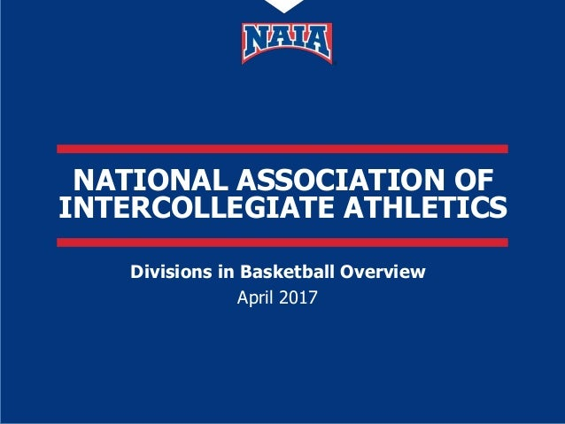 national association of intercollegiate athletics divisions in basketball overview april 2017