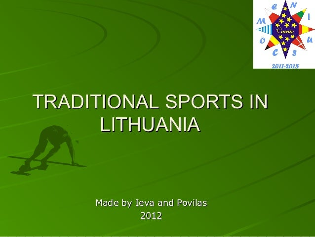 TRADITIONAL SPORTS IN      LITHUANIA     Made by Ieva and Povilas              2012