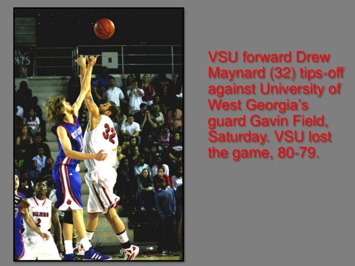 VSU forward DrewMaynard (32) tips-offagainst University ofWest Georgia'sguard Gavin Field,Saturday. VSU lostthe game, 80-79.