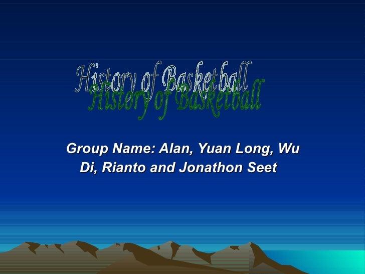 Group Name: Alan, Yuan Long, Wu Di, Rianto and Jonathon Seet   History of Basketball