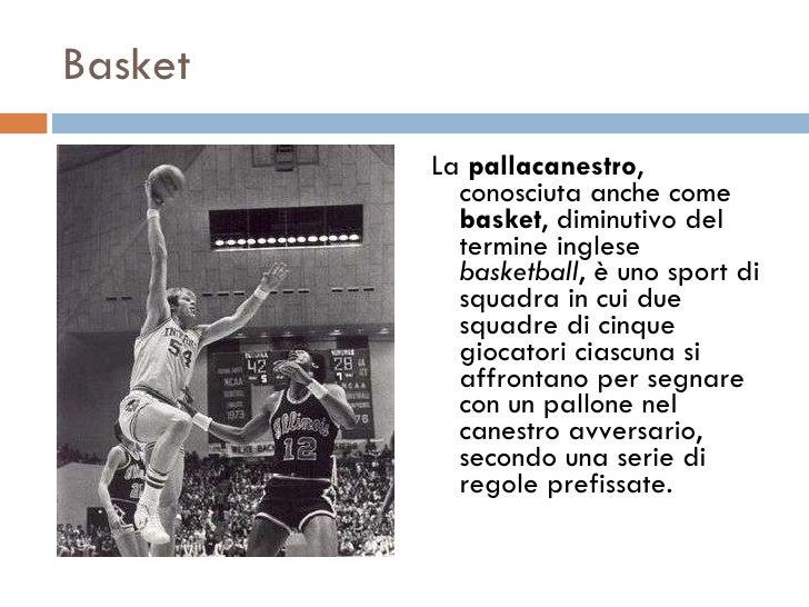 Basket <ul><li>La  pallacanestro , conosciuta anche come  basket , diminutivo del termine inglese  basketball , è uno spor...