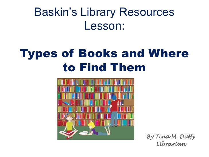 Baskin's Library Resources Lesson:Types of Books and Where to Find Them<br />By Tina M. Duffy<br />Librarian<br />