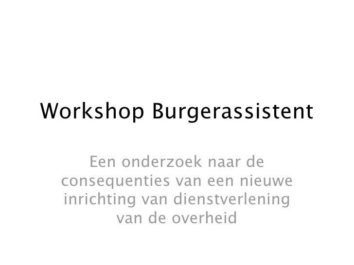 Workshop Burgerassistent       Een onderzoek naar de  consequenties van een nieuwe  inrichting van dienstverlening        ...