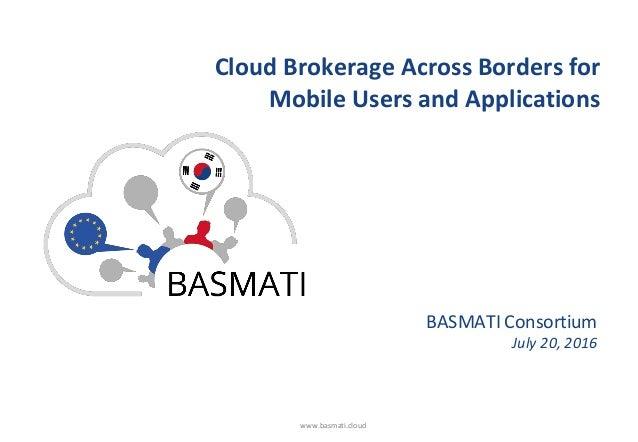 www.basmati.cloud Cloud Brokerage Across Borders for Mobile Users and Applications BASMATI Consortium July 20, 2016