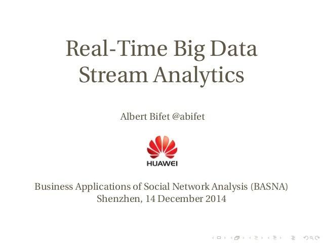 Real-Time Big Data Stream Analytics Albert Bifet @abifet Business Applications of Social Network Analysis (BASNA) Shenzhen...