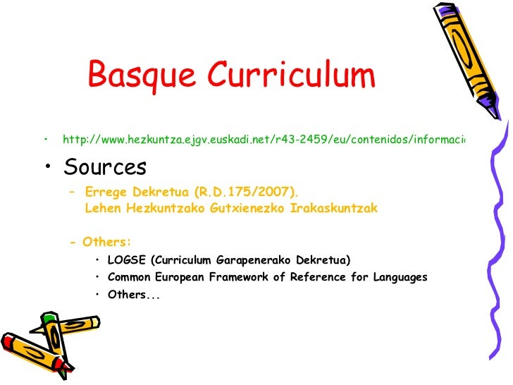 Basque Curriculum <ul><li>http://www.hezkuntza.ejgv.euskadi.net/r43-2459/eu/contenidos/informacion/dif10_curriculum_berria...