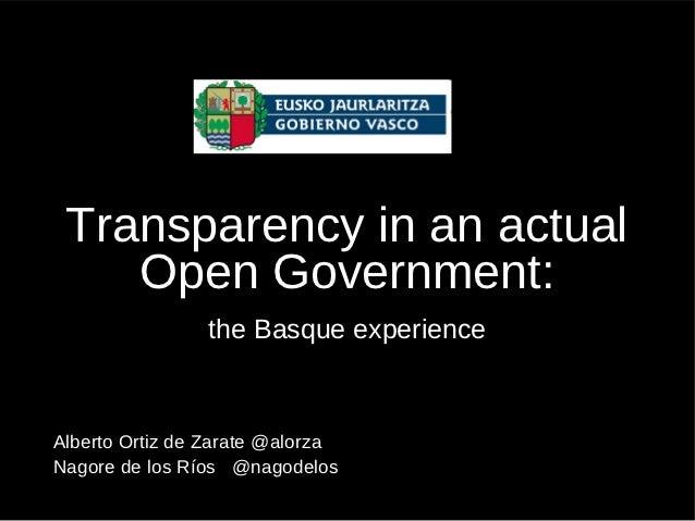 Transparency in an actual    Open Government:                the Basque experienceAlberto Ortiz de Zarate @alorzaNagore de...