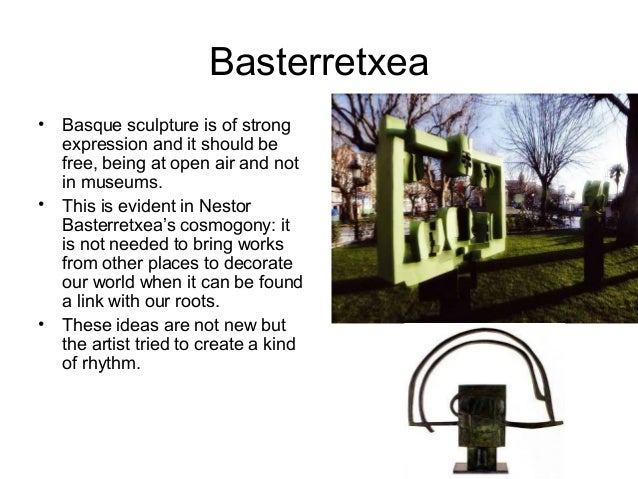 Basterretxea • Basque sculpture is of strong expression and it should be free, being at open air and not in museums. • Thi...