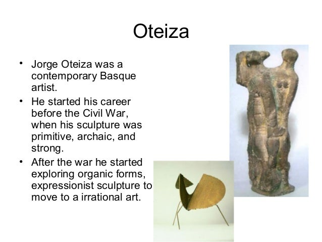 Oteiza • Jorge Oteiza was a contemporary Basque artist. • He started his career before the Civil War, when his sculpture w...
