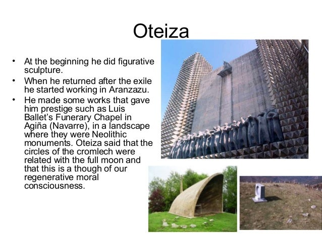Oteiza • At the beginning he did figurative sculpture. • When he returned after the exile he started working in Aranzazu. ...