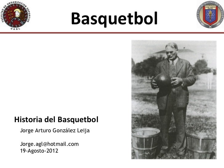 BasquetbolHistoria del Basquetbol Jorge Arturo González Leija Jorge.agl@hotmail.com 19-Agosto-2012