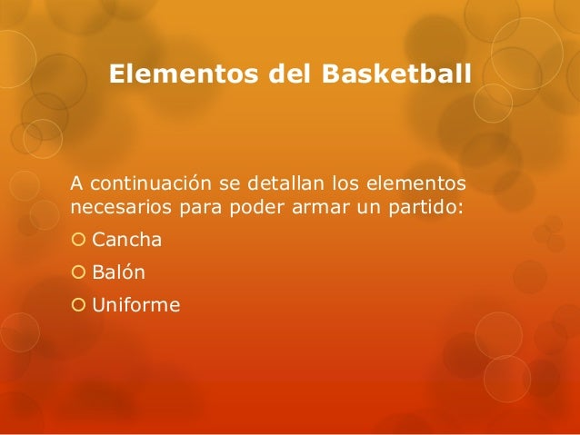 Elementos del BasketballA continuación se detallan los elementosnecesarios para poder armar un partido: Cancha Balón Un...