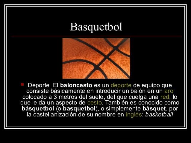 Basquetbol  Deporte El baloncesto es un deporte de equipo que consiste básicamente en introducir un balón en un aro coloc...