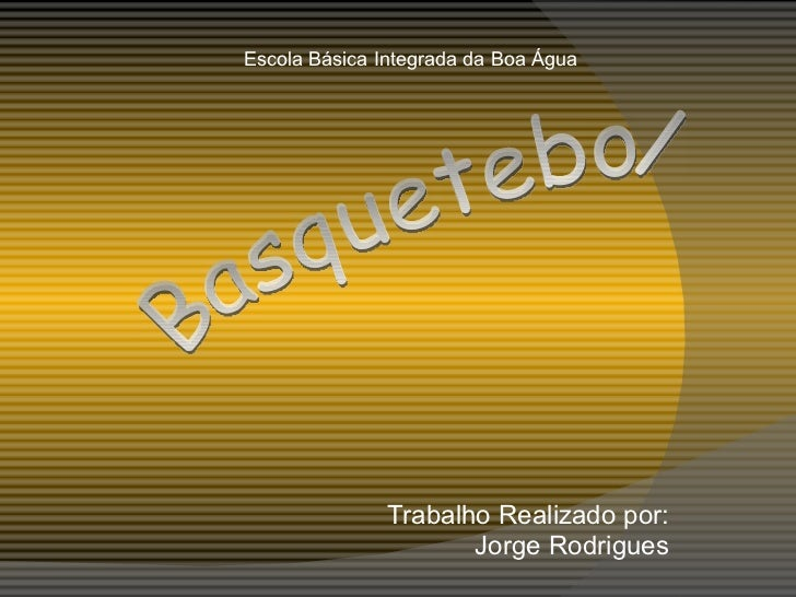 Trabalho Realizado por: Jorge Rodrigues Escola Básica Integrada da Boa Água Basquetebol