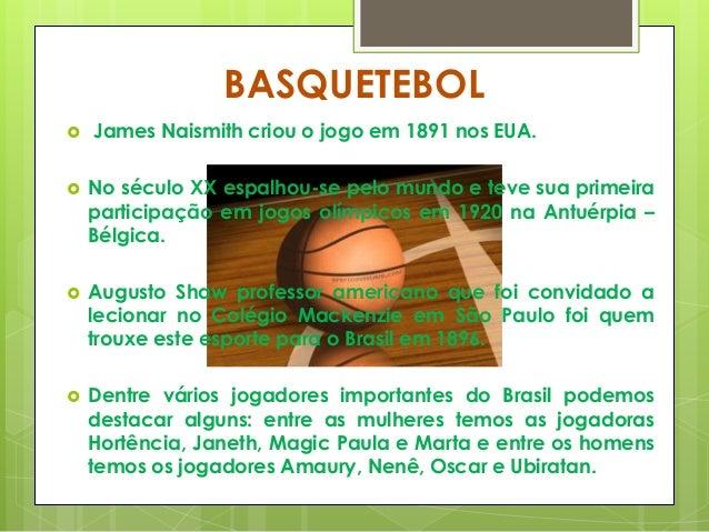 BASQUETEBOL  James Naismith criou o jogo em 1891 nos EUA.  No século XX espalhou-se pelo mundo e teve sua primeira parti...