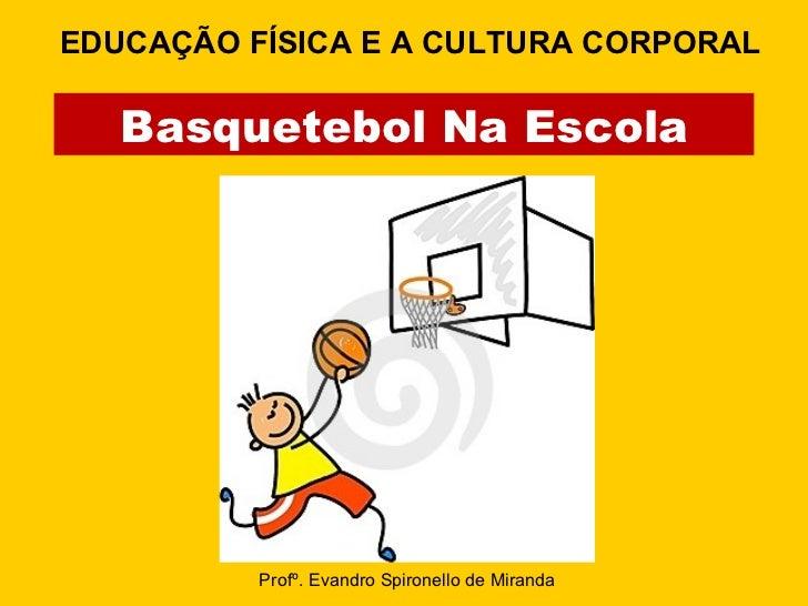 Basquetebol Na Escola Profº. Evandro Spironello de Miranda EDUCAÇÃO FÍSICA E A CULTURA CORPORAL