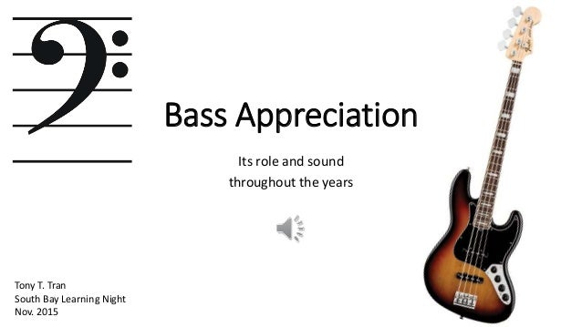 Bass Appreciation Its role and sound throughout the years Tony T. Tran South Bay Learning Night Nov. 2015